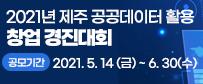 2021년 제주 공공데이터 활용 창업 경진대회 - 공모기간: 2021. 5. 14(금) ~ 6. 30(수)