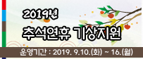 2019년 추석연휴 기상지원(운영기간: 2019년 9.10.(화)~9.16.(월)